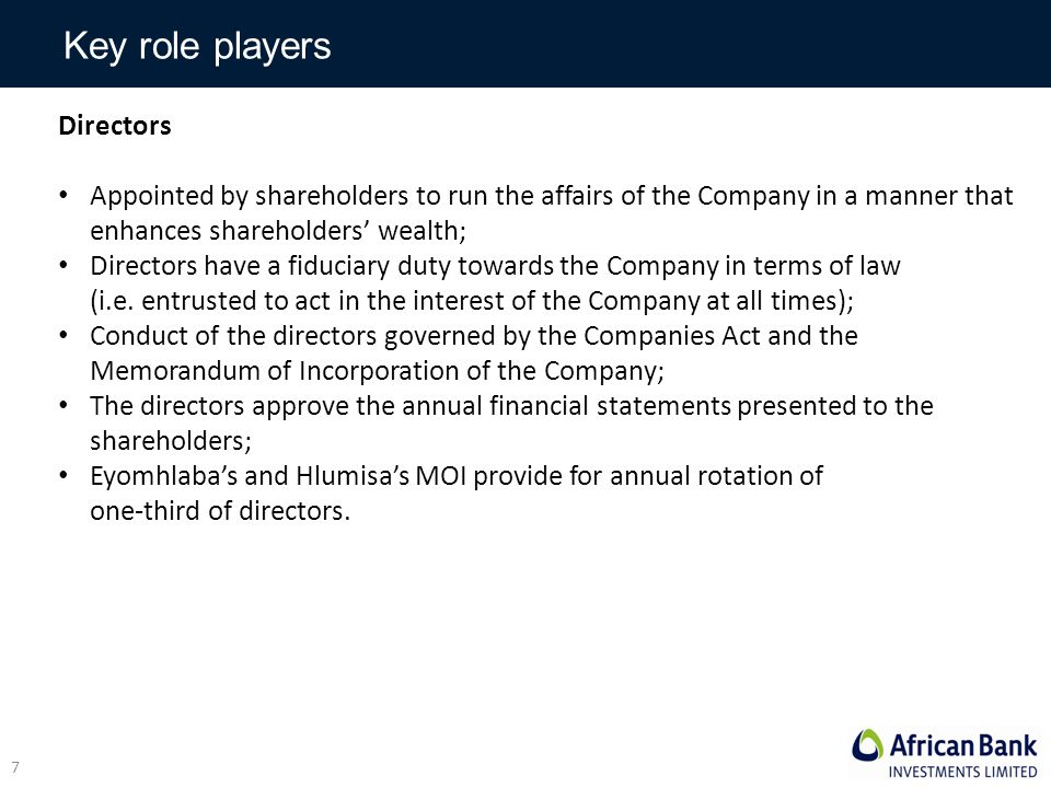 Key role players Directors Appointed by shareholders to run the affairs of the Company in a manner that enhances shareholders' wealth; Directors have