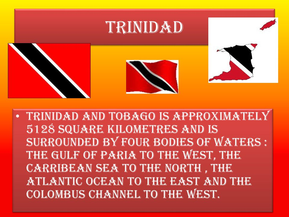 TRINIDAD TRINIDAD AND TOBAGO IS APPROXIMATELY 5128 SQUARE KILOMETRES AND IS SURROUNDED BY FOUR BODIES OF WATERS : THE GULF OF PARIA TO THE WEST, THE CARRIBEAN SEA TO THE NORTH, THE ATLANTIC OCEAN TO THE EAST AND THE COLOMBUS CHANNEL TO THE WEST.