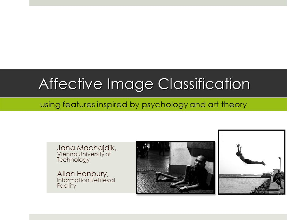 Affective Image Classification Jana Machajdik, Vienna University of Technology Allan Hanbury, Information Retrieval Facility using features inspired by psychology and art theory