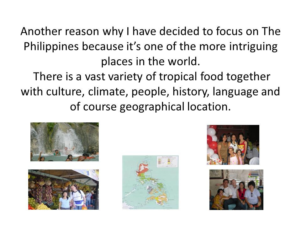Another reason why I have decided to focus on The Philippines because it's one of the more intriguing places in the world.