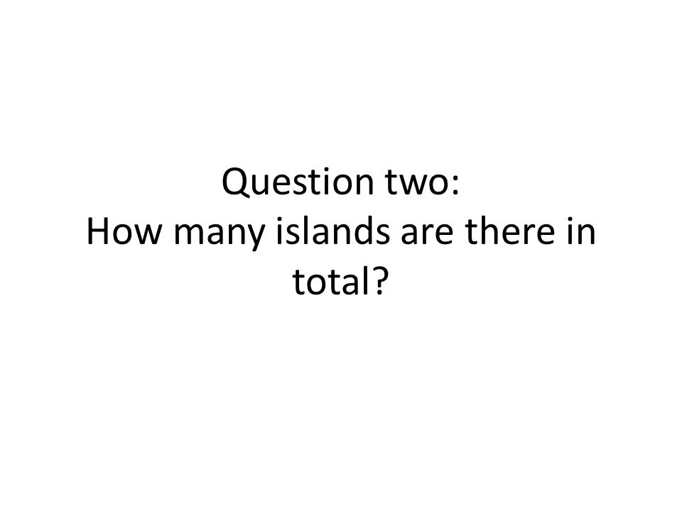 Question two: How many islands are there in total