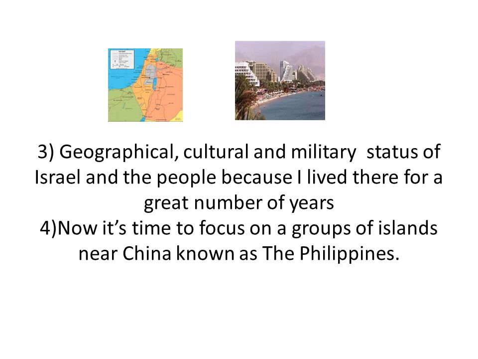 3) Geographical, cultural and military status of Israel and the people because I lived there for a great number of years 4)Now it's time to focus on a groups of islands near China known as The Philippines.