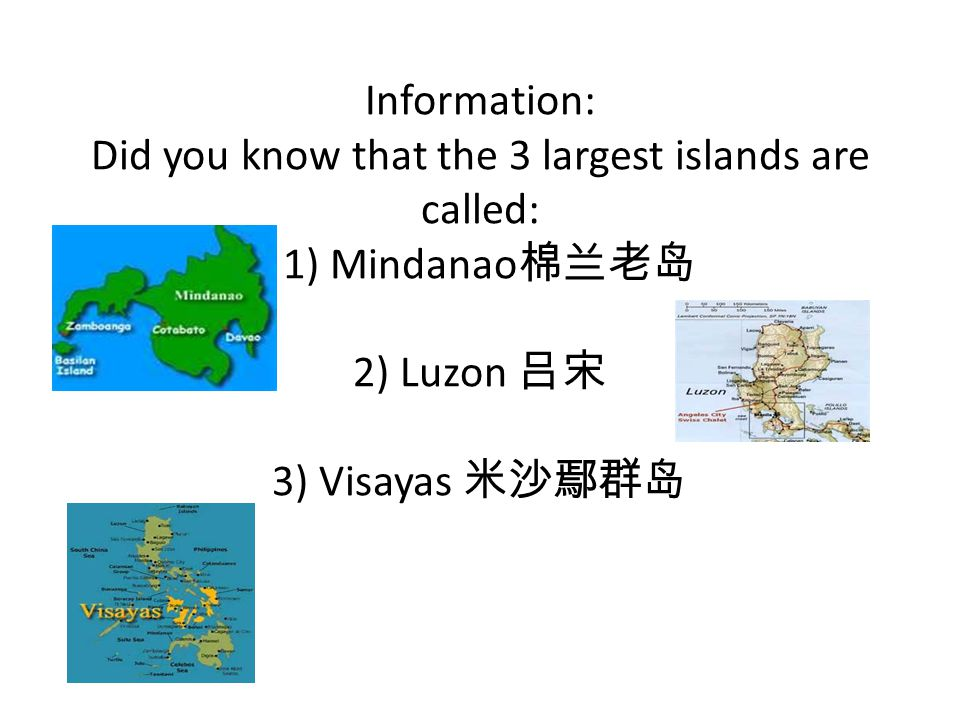Information: Did you know that the 3 largest islands are called: 1) Mindanao 棉兰老岛 2) Luzon 吕宋 3) Visayas 米沙鄢群岛