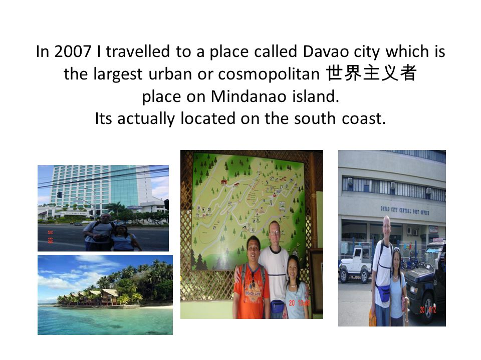 In 2007 I travelled to a place called Davao city which is the largest urban or cosmopolitan 世界主义者 place on Mindanao island.