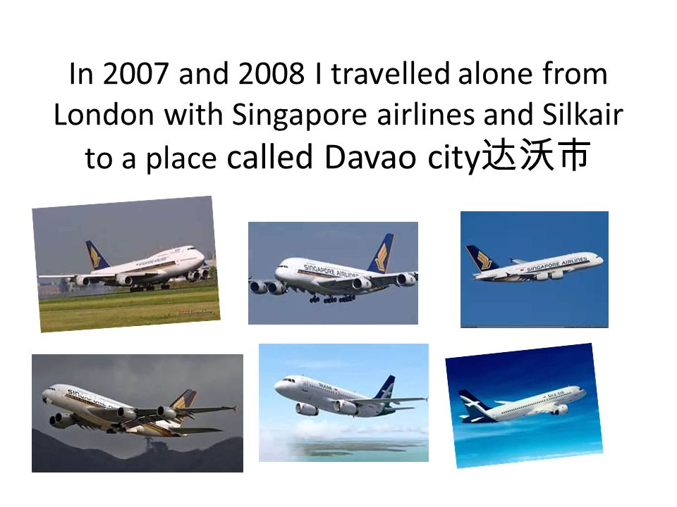 In 2007 and 2008 I travelled alone from London with Singapore airlines and Silkair to a place called Davao city 达沃市