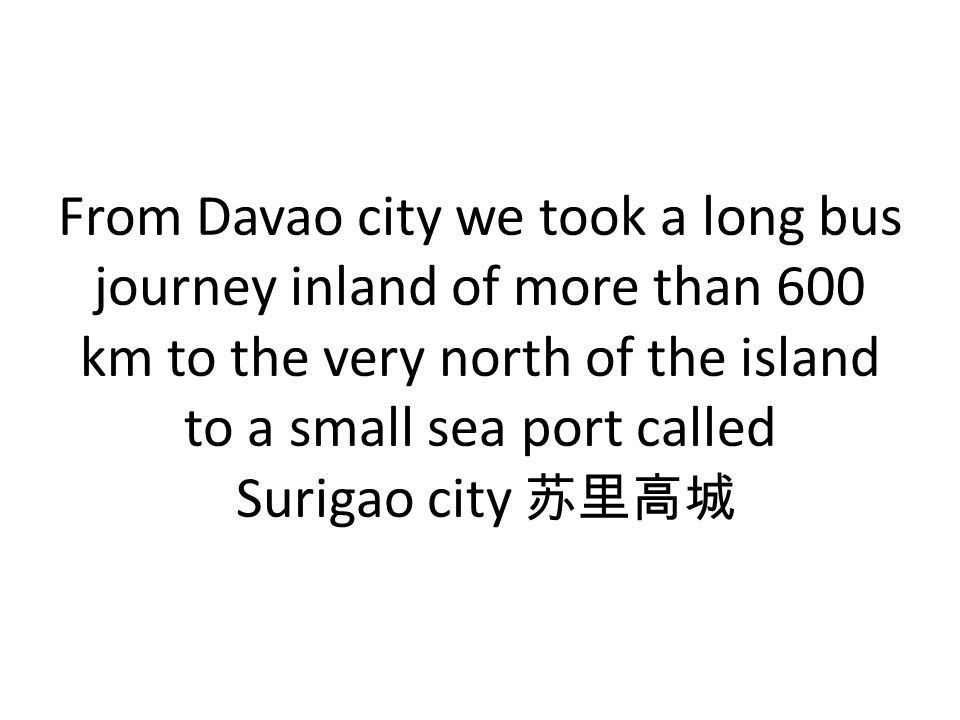 From Davao city we took a long bus journey inland of more than 600 km to the very north of the island to a small sea port called Surigao city 苏里高城