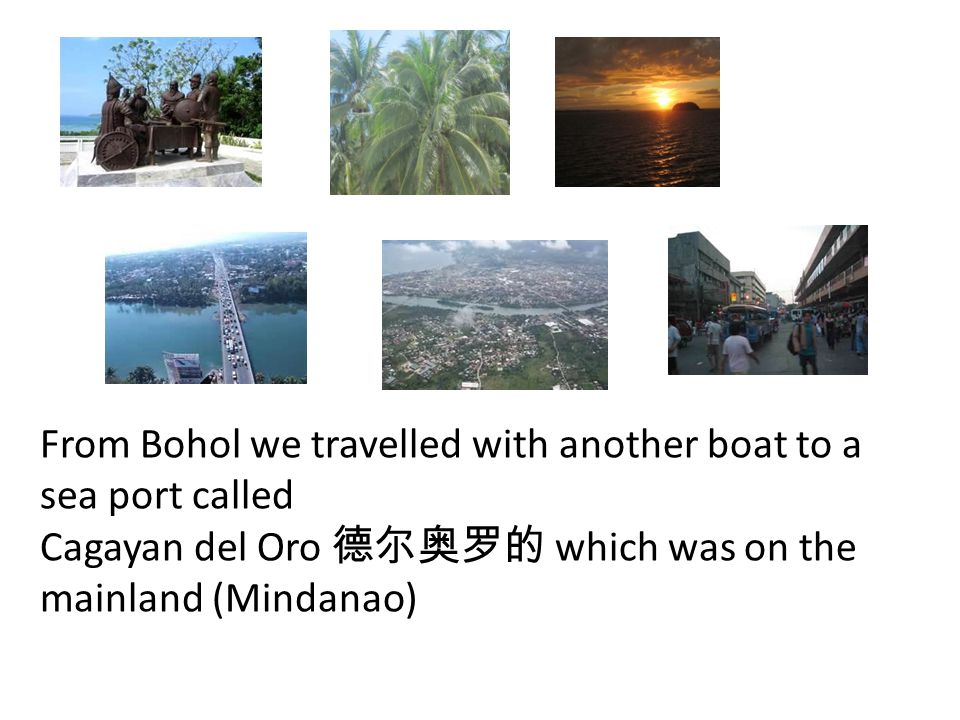 From Bohol we travelled with another boat to a sea port called Cagayan del Oro 德尔奥罗的 which was on the mainland (Mindanao)