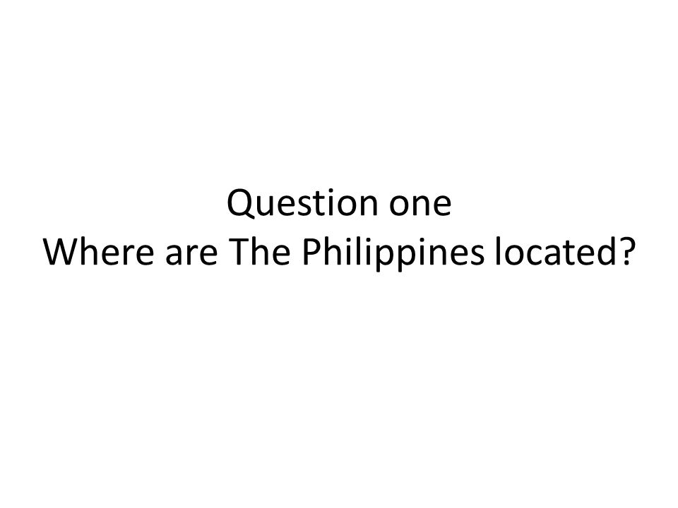 Question one Where are The Philippines located