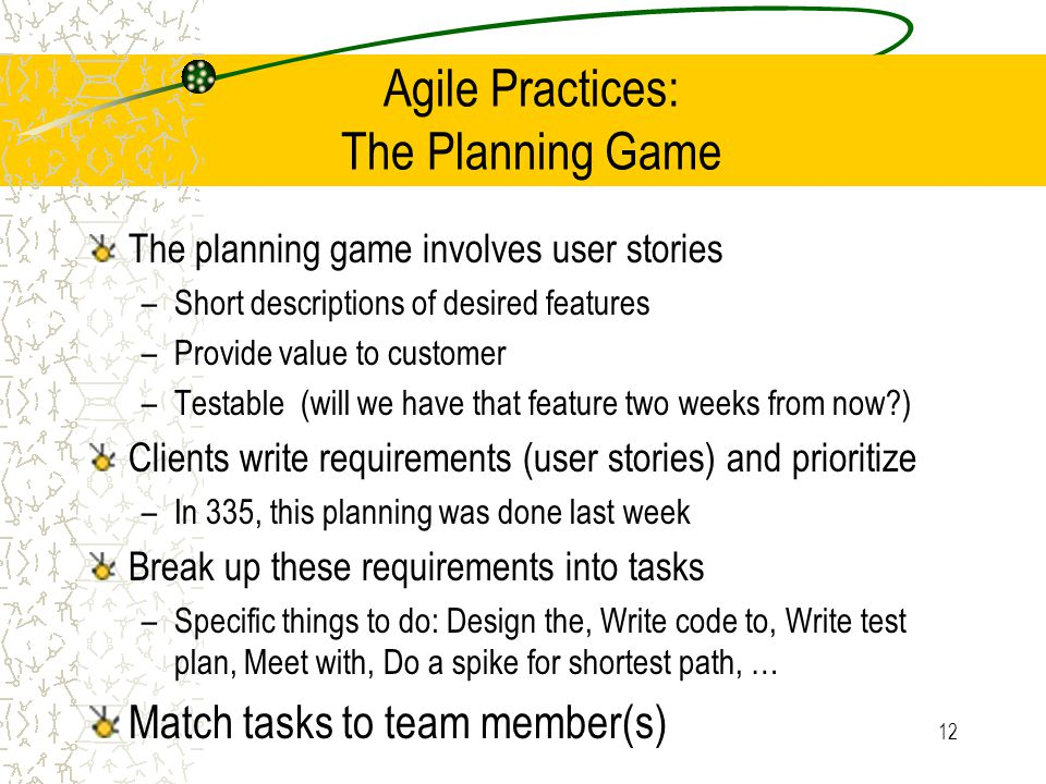 12 Agile Practices: The Planning Game The planning game involves user stories –Short descriptions of desired features –Provide value to customer –Test