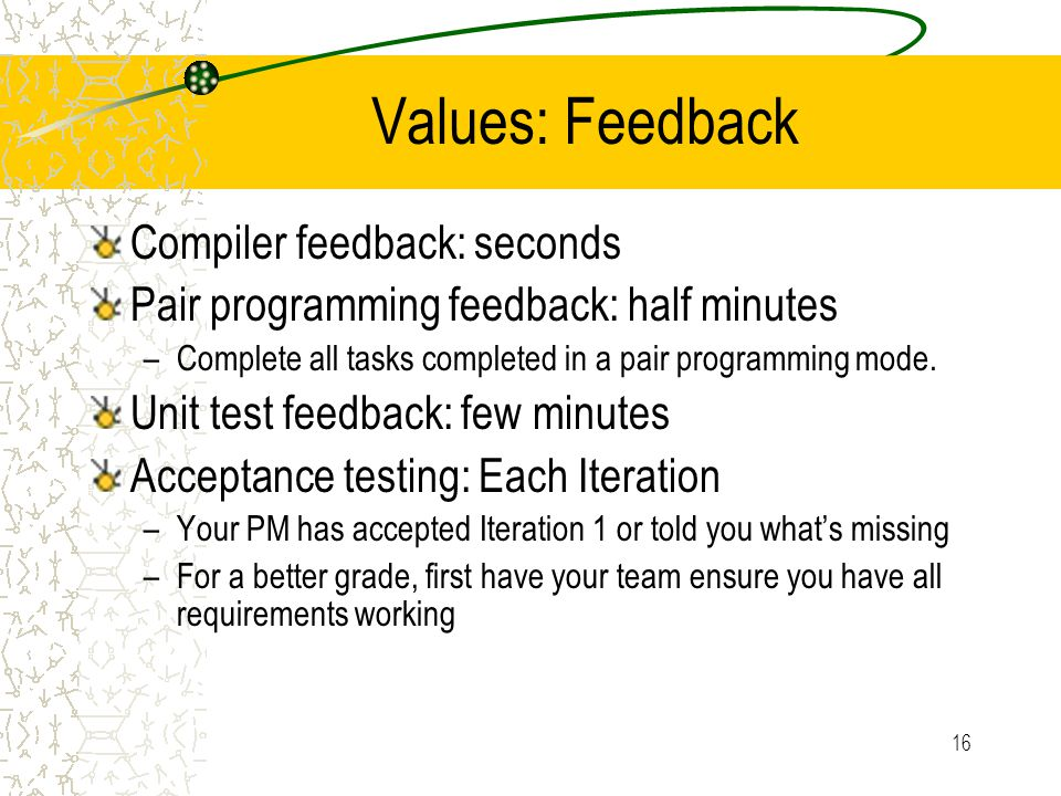 16 Values: Feedback Compiler feedback: seconds Pair programming feedback: half minutes –Complete all tasks completed in a pair programming mode. Unit
