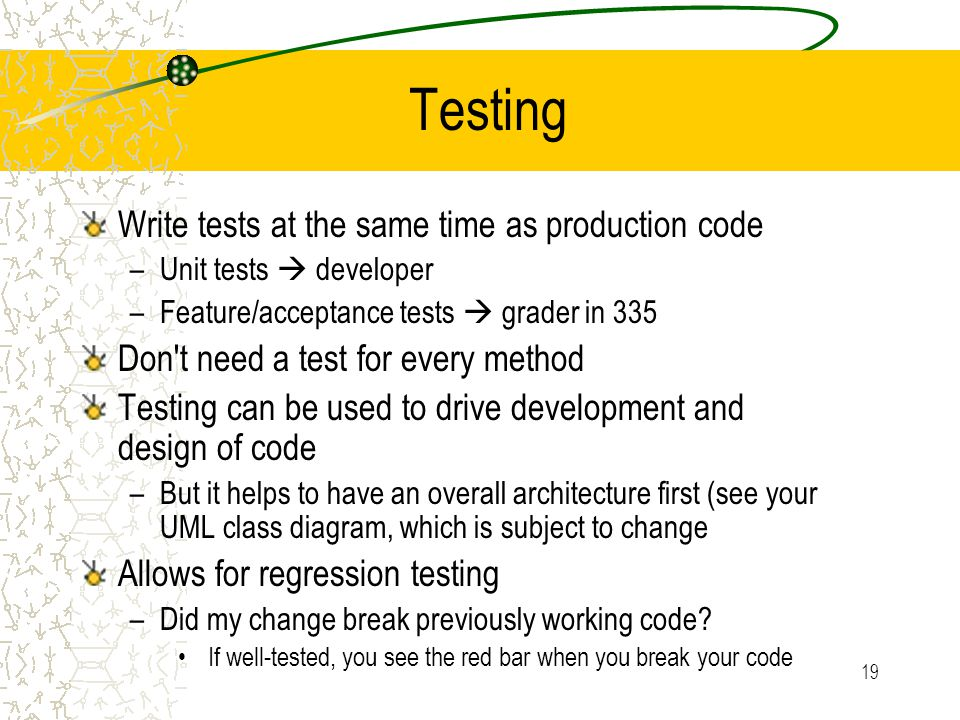 19 Testing Write tests at the same time as production code –Unit tests  developer –Feature/acceptance tests  grader in 335 Don t need a test for every method Testing can be used to drive development and design of code –But it helps to have an overall architecture first (see your UML class diagram, which is subject to change Allows for regression testing –Did my change break previously working code.