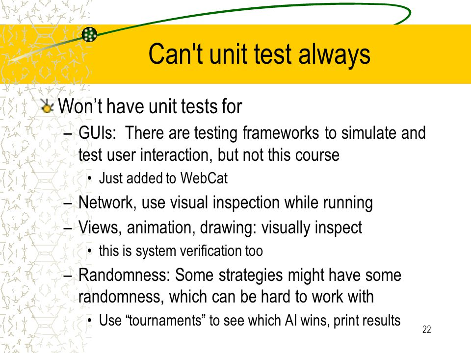 22 Can't unit test always Won't have unit tests for –GUIs: There are testing frameworks to simulate and test user interaction, but not this course Jus
