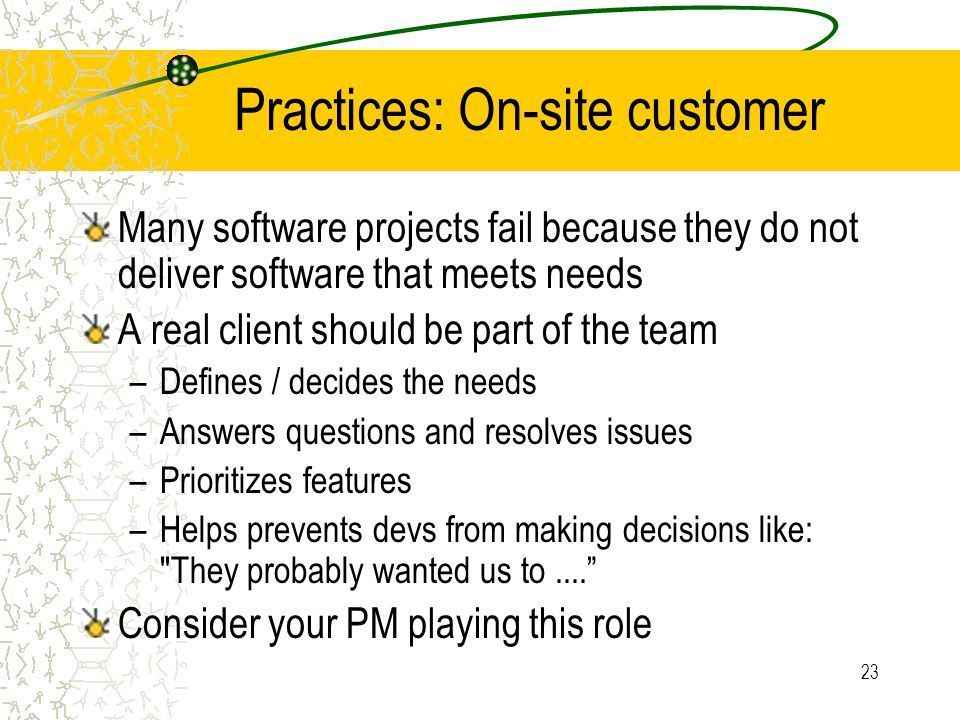 23 Practices: On-site customer Many software projects fail because they do not deliver software that meets needs A real client should be part of the t