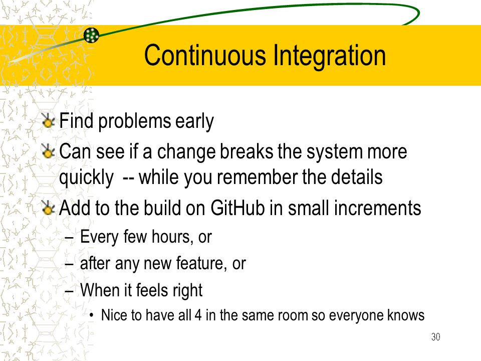 30 Continuous Integration Find problems early Can see if a change breaks the system more quickly -- while you remember the details Add to the build on