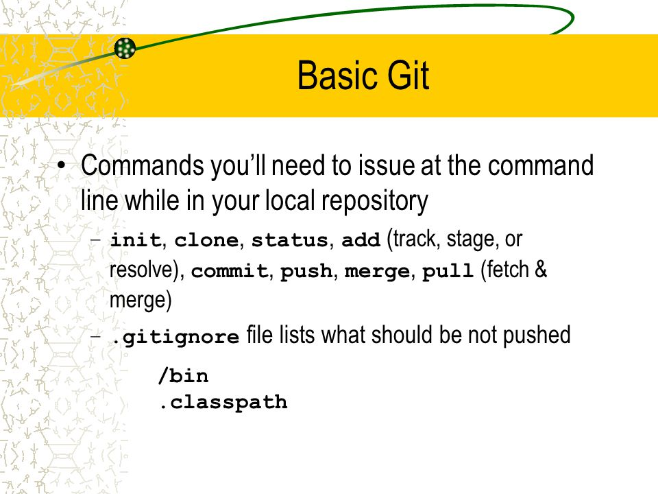 Basic Git Commands you'll need to issue at the command line while in your local repository –init, clone, status, add ( track, stage, or resolve), comm