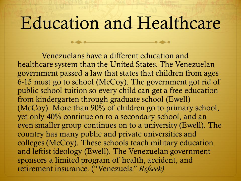 Education and Healthcare Venezuelans have a different education and healthcare system than the United States.