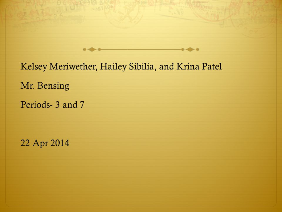 Kelsey Meriwether, Hailey Sibilia, and Krina Patel Mr. Bensing Periods- 3 and 7 22 Apr 2014