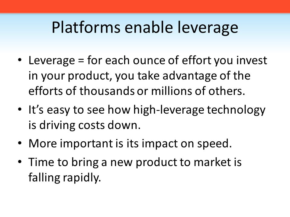 Platforms enable leverage Leverage = for each ounce of effort you invest in your product, you take advantage of the efforts of thousands or millions of others.