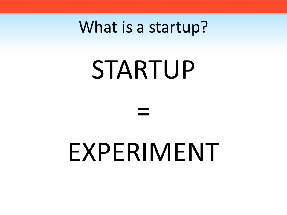 What is a startup STARTUP = EXPERIMENT