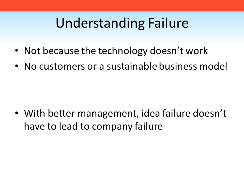 Understanding Failure Not because the technology doesn't work No customers or a sustainable business model With better management, idea failure doesn't have to lead to company failure