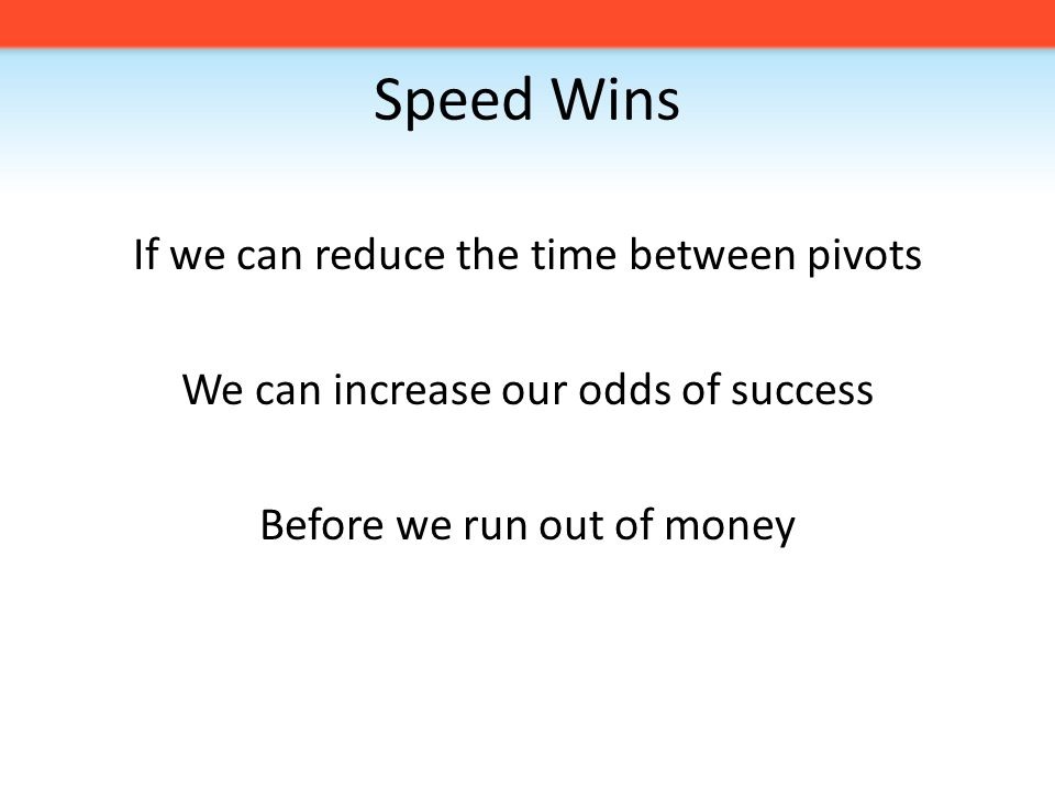 Speed Wins If we can reduce the time between pivots We can increase our odds of success Before we run out of money