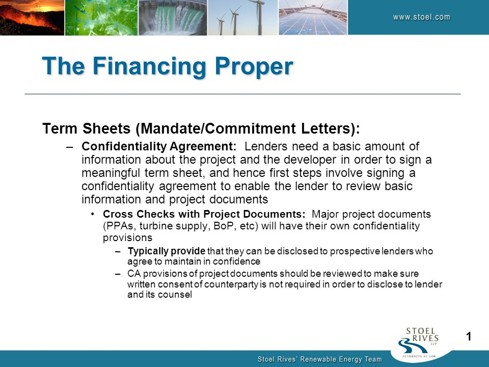 The Financing Proper Term Sheets (Mandate/Commitment Letters): –Confidentiality Agreement: Lenders need a basic amount of information about the project and the developer in order to sign a meaningful term sheet, and hence first steps involve signing a confidentiality agreement to enable the lender to review basic information and project documents Cross Checks with Project Documents: Major project documents (PPAs, turbine supply, BoP, etc) will have their own confidentiality provisions –Typically provide that they can be disclosed to prospective lenders who agree to maintain in confidence –CA provisions of project documents should be reviewed to make sure written consent of counterparty is not required in order to disclose to lender and its counsel 1