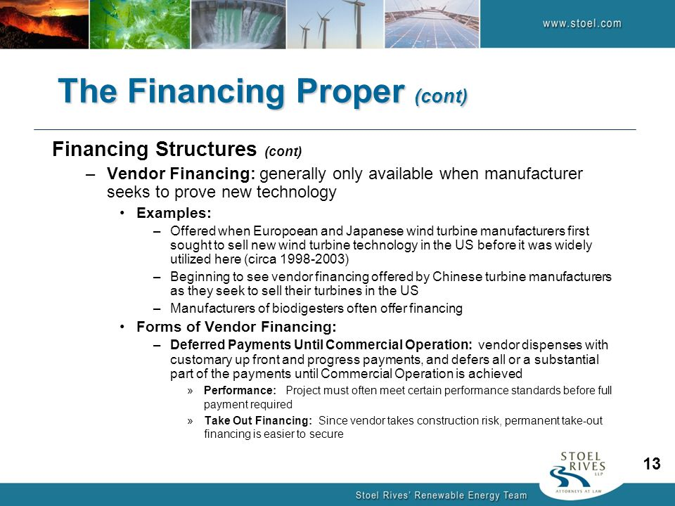 Financing Structures (cont) –Vendor Financing: generally only available when manufacturer seeks to prove new technology Examples: –Offered when Europoean and Japanese wind turbine manufacturers first sought to sell new wind turbine technology in the US before it was widely utilized here (circa 1998-2003) –Beginning to see vendor financing offered by Chinese turbine manufacturers as they seek to sell their turbines in the US –Manufacturers of biodigesters often offer financing Forms of Vendor Financing: –Deferred Payments Until Commercial Operation: vendor dispenses with customary up front and progress payments, and defers all or a substantial part of the payments until Commercial Operation is achieved »Performance: Project must often meet certain performance standards before full payment required »Take Out Financing: Since vendor takes construction risk, permanent take-out financing is easier to secure The Financing Proper (cont) 13