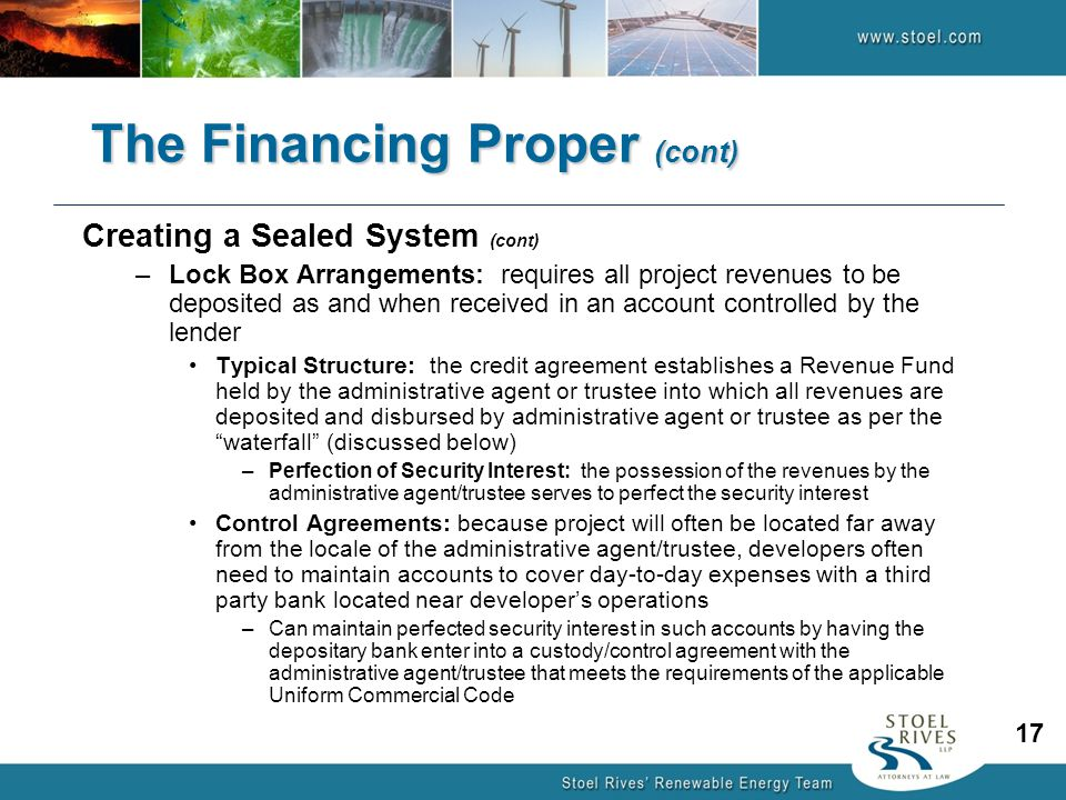 Creating a Sealed System (cont) –Lock Box Arrangements: requires all project revenues to be deposited as and when received in an account controlled by the lender Typical Structure: the credit agreement establishes a Revenue Fund held by the administrative agent or trustee into which all revenues are deposited and disbursed by administrative agent or trustee as per the waterfall (discussed below) –Perfection of Security Interest: the possession of the revenues by the administrative agent/trustee serves to perfect the security interest Control Agreements: because project will often be located far away from the locale of the administrative agent/trustee, developers often need to maintain accounts to cover day-to-day expenses with a third party bank located near developer's operations –Can maintain perfected security interest in such accounts by having the depositary bank enter into a custody/control agreement with the administrative agent/trustee that meets the requirements of the applicable Uniform Commercial Code The Financing Proper (cont) 17