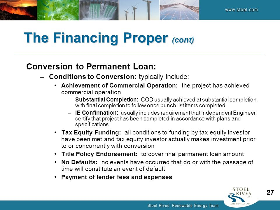 Conversion to Permanent Loan: –Conditions to Conversion: typically include: Achievement of Commercial Operation: the project has achieved commercial operation –Substantial Completion: COD usually achieved at substantial completion, with final completion to follow once punch list items completed –IE Confirmation: usually includes requirement that Independent Engineer certify that project has been completed in accordance with plans and specifications Tax Equity Funding: all conditions to funding by tax equity investor have been met and tax equity investor actually makes investment prior to or concurrently with conversion Title Policy Endorsement: to cover final permanent loan amount No Defaults: no events have occurred that do or with the passage of time will constitute an event of default Payment of lender fees and expenses The Financing Proper (cont) 27