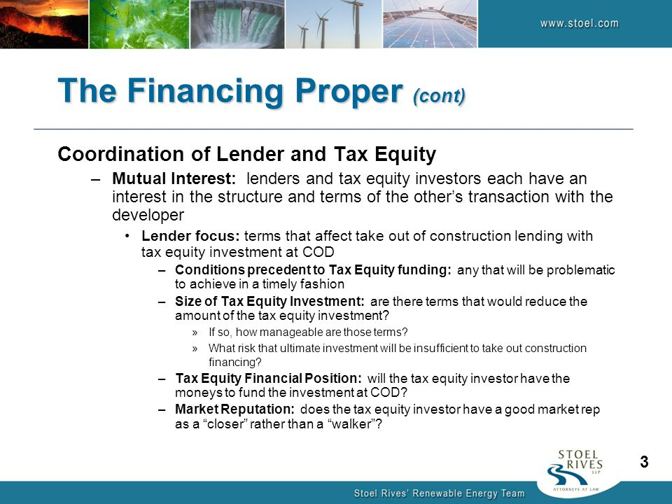 The Financing Proper (cont) Coordination of Lender and Tax Equity –Mutual Interest: lenders and tax equity investors each have an interest in the structure and terms of the other's transaction with the developer Lender focus: terms that affect take out of construction lending with tax equity investment at COD –Conditions precedent to Tax Equity funding: any that will be problematic to achieve in a timely fashion –Size of Tax Equity Investment: are there terms that would reduce the amount of the tax equity investment.