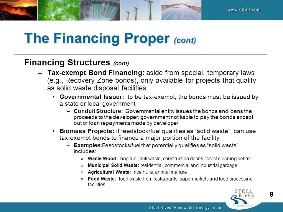 Financing Structures (cont) –Tax-exempt Bond Financing: aside from special, temporary laws (e.g., Recovery Zone bonds), only available for projects that qualify as solid waste disposal facilities Governmental Issuer: to be tax-exempt, the bonds must be issued by a state or local government –Conduit Structure: Governmental entity issues the bonds and loans the proceeds to the developer; government not liable to pay the bonds except out of loan repayments made by developer Biomass Projects: if feedstock/fuel qualifies as solid waste , can use tax-exempt bonds to finance a major portion of the facility –Examples:Feedstocks/fuel that potentially qualifies as solid waste includes: »Waste Wood: hog fuel, mill waste, construction debris, forest cleaning debris »Municipal Solid Waste: residential, commercial and industrial garbage »Agricultural Waste: rice hulls, animal manure »Food Waste: food waste from restaurants, supermarkets and food processing facilities The Financing Proper (cont) 8