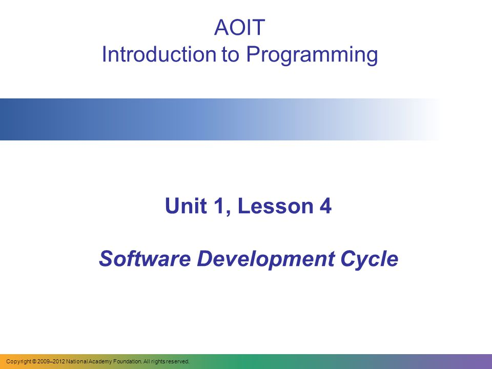 Unit 1, Lesson 4 Software Development Cycle AOIT Introduction to Programming Copyright © 2009–2012 National Academy Foundation.