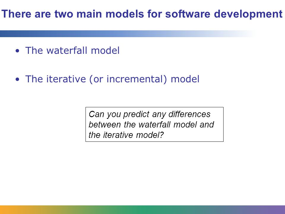 There are two main models for software development The waterfall model The iterative (or incremental) model Can you predict any differences between the waterfall model and the iterative model
