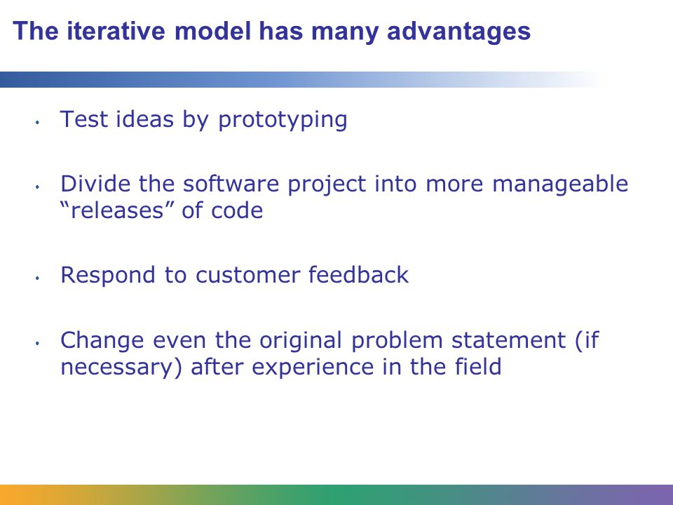 The iterative model has many advantages Test ideas by prototyping Divide the software project into more manageable releases of code Respond to customer feedback Change even the original problem statement (if necessary) after experience in the field