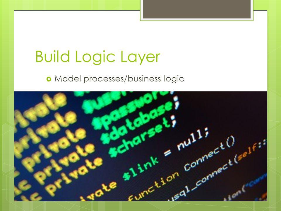 Build Logic Layer  Model processes/business logic
