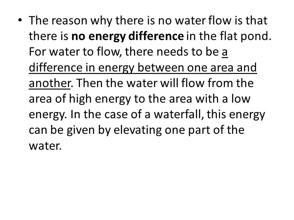 The reason why there is no water flow is that there is no energy difference in the flat pond. For water to flow, there needs to be a difference in ene