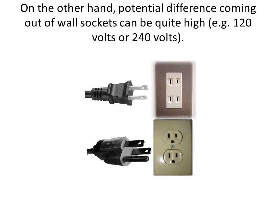 On the other hand, potential difference coming out of wall sockets can be quite high (e.g. 120 volts or 240 volts).