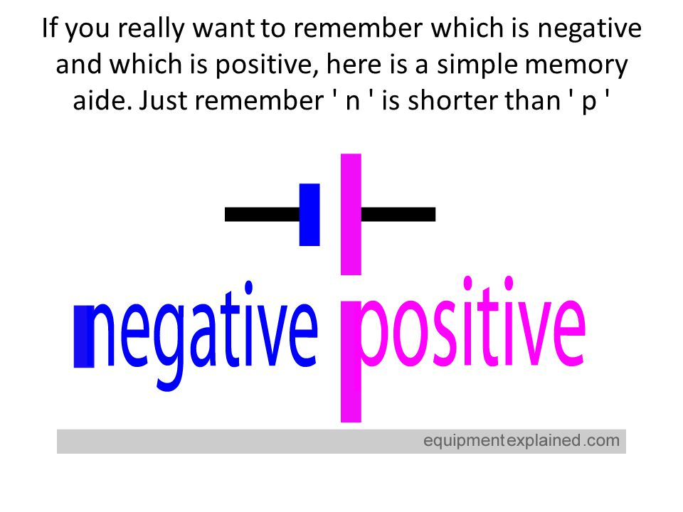 If you really want to remember which is negative and which is positive, here is a simple memory aide. Just remember ' n ' is shorter than ' p '