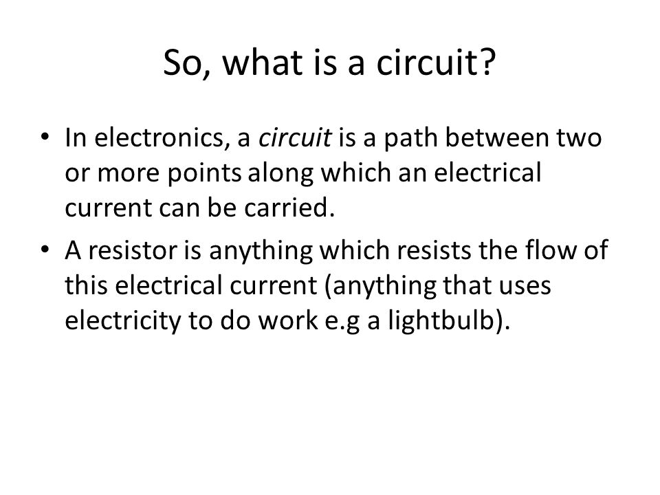 So, what is a circuit? In electronics, a circuit is a path between two or more points along which an electrical current can be carried. A resistor is