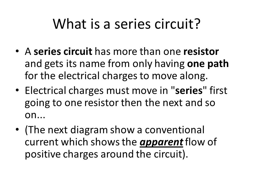 What is a series circuit? A series circuit has more than one resistor and gets its name from only having one path for the electrical charges to move a
