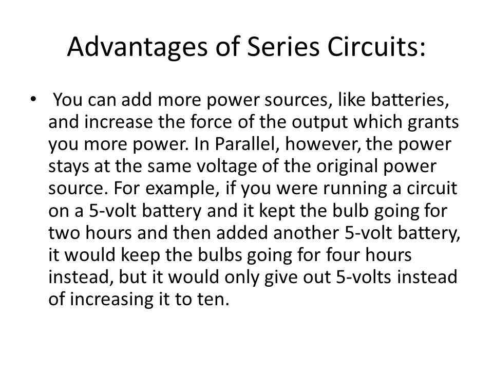 Advantages of Series Circuits: You can add more power sources, like batteries, and increase the force of the output which grants you more power. In Pa
