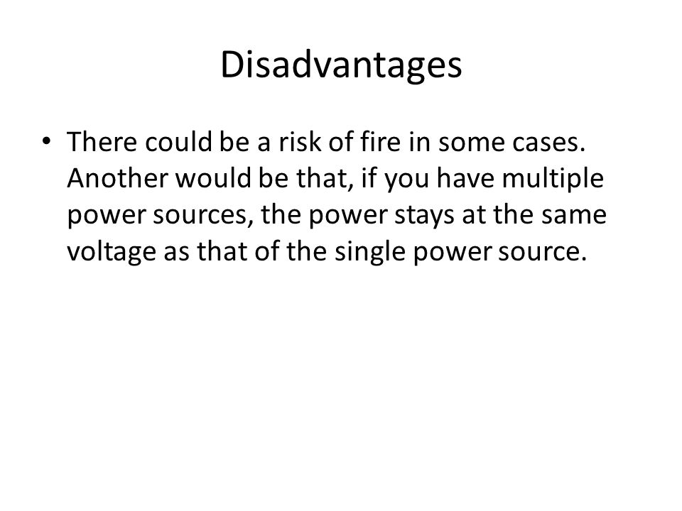 Disadvantages There could be a risk of fire in some cases. Another would be that, if you have multiple power sources, the power stays at the same volt