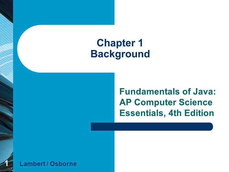 1 Chapter 1 Background Fundamentals of Java: AP Computer Science Essentials, 4th Edition Lambert / Osborne