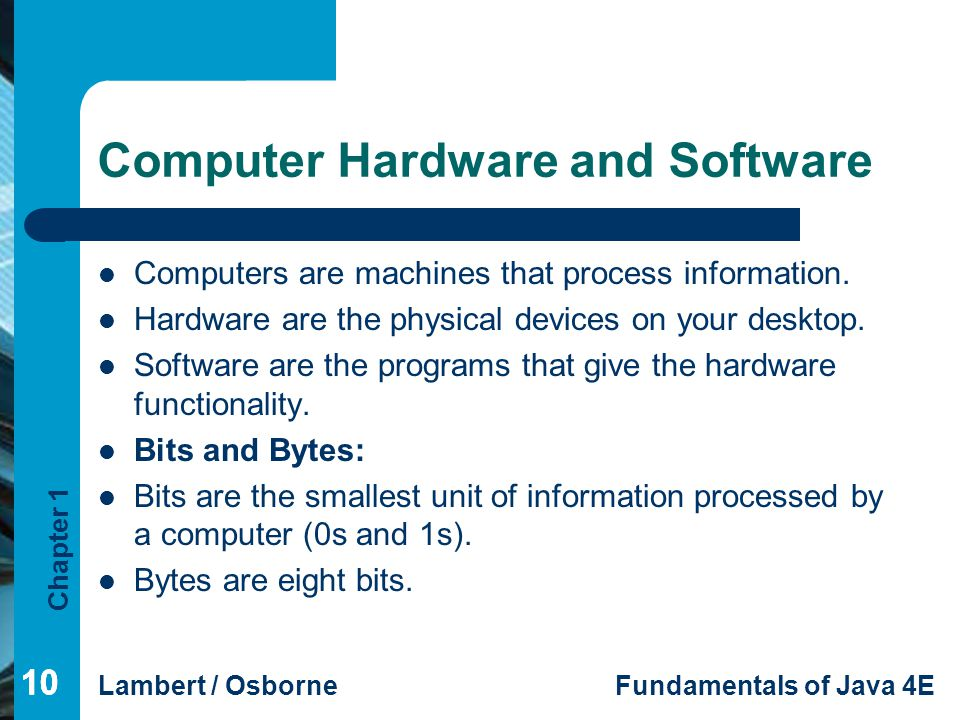 Chapter 1 Lambert / OsborneFundamentals of Java 4E 10 Computer Hardware and Software Computers are machines that process information. Hardware are the