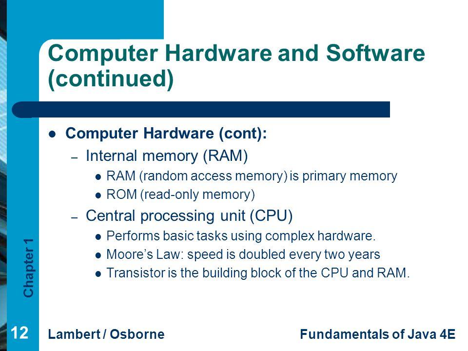 Chapter 1 Lambert / OsborneFundamentals of Java 4E Computer Hardware and Software (continued) Computer Hardware (cont): – Internal memory (RAM) RAM (r