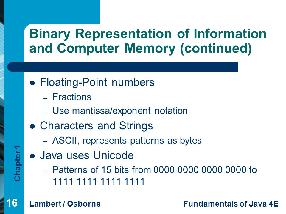 Chapter 1 Lambert / OsborneFundamentals of Java 4E 16 Binary Representation of Information and Computer Memory (continued) Floating-Point numbers – Fr