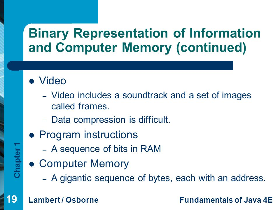 Chapter 1 Lambert / OsborneFundamentals of Java 4E 19 Binary Representation of Information and Computer Memory (continued) Video – Video includes a so