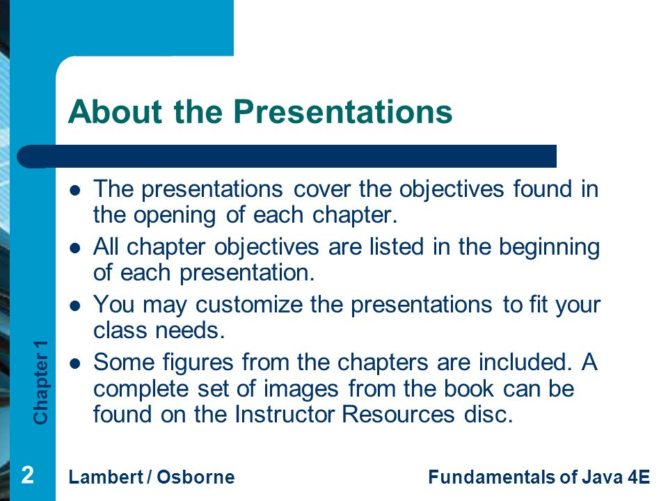 Chapter 1 Lambert / OsborneFundamentals of Java 4E About the Presentations The presentations cover the objectives found in the opening of each chapter
