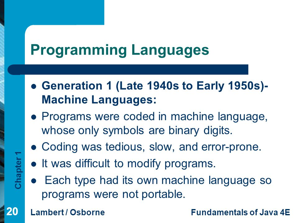 Chapter 1 Lambert / OsborneFundamentals of Java 4E 20 Programming Languages Generation 1 (Late 1940s to Early 1950s)- Machine Languages: Programs were