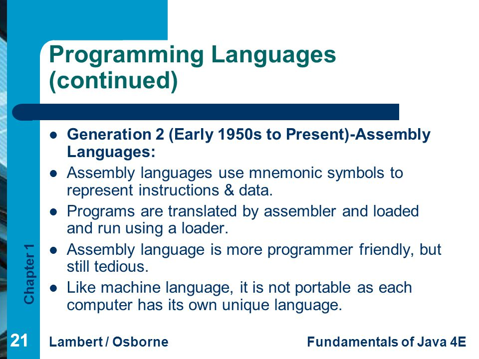 Chapter 1 Lambert / OsborneFundamentals of Java 4E 21 Programming Languages (continued) Generation 2 (Early 1950s to Present)-Assembly Languages: Asse